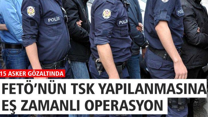 FETÖ'NÜN ASKERİ YAPILANMASINA EŞ ZAMANLI OPERASYON