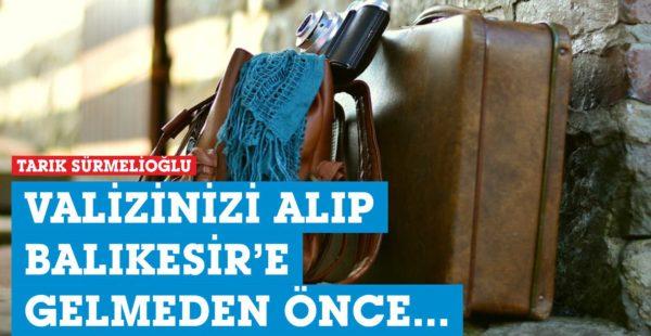 VALİZİNİZİ ALIP BALIKESİR'E GELMEDEN ÖNCE…