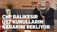 CHP BALIKESİR ÜST KURULLARIN KARARINI BEKLİYOR