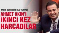 AHMET AKIN'I İKİNCİ KEZ HARCADILAR!