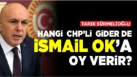 HANGİ CHP'Lİ GİDER DE İSMAİL OK'A OY VERİR?