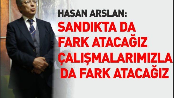 """HASAN ARSLAN: """"SANDIKTA DA FARK ATACAĞIZ ÇALIŞMALARIMIZLA DA FARK ATACAĞIZ!"""","""