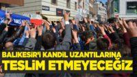 """""""BALIKESİR'İ KANDİL UZANTILARINA TESLİM ETMEYECEĞİZ"""""""
