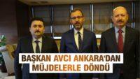 BAŞKAN AVCI ANKARA'DAN MÜJDELERLE DÖNDÜ