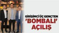 GİRİŞİMCİ ÜÇ GENÇTEN 'BOMBALI' AÇILIŞ