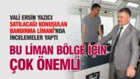 VALİ YAZICI BANDIRMA LİMANI'NI İNCELEDİ