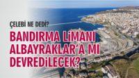 BANDIRMA LİMANI ALBAYRAKLAR'A MI DEVREDİLECEK?