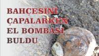 BAHÇESİNİ ÇAPALARKEN EL BOMBASI BULDU