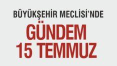 BÜYÜKŞEHİR MECLİSİ'NDE GÜNDEM 15 TEMMUZ