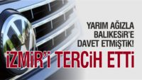 VOLKSWAGEN BALIKESİR'İ TERCİH ETMEDİ