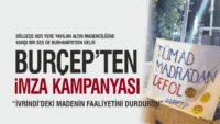 BURÇEP'TEN İMZA KAMPANYASI: DURDURUN BU MADENİ