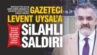 GAZETECİ LEVENT UYSAL'A SİLAHLI SALDIRI
