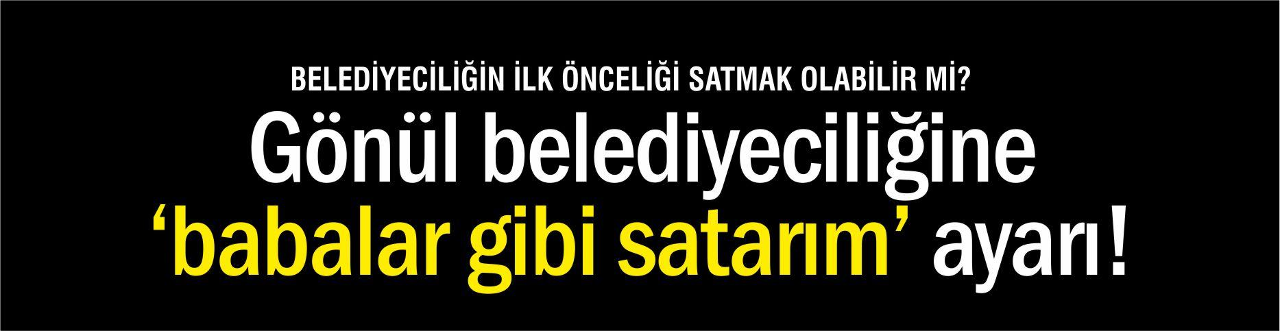 """""""GÖNÜL BELEDİYECİLİĞİNE 'BABALAR GİBİ SATARIM' AYARI"""