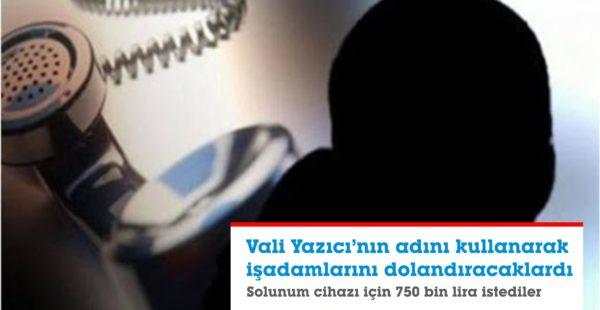 VALİ'NİN ADINI VEREREK İŞADAMLARINI DOLANDIRMAYA KALKTILAR
